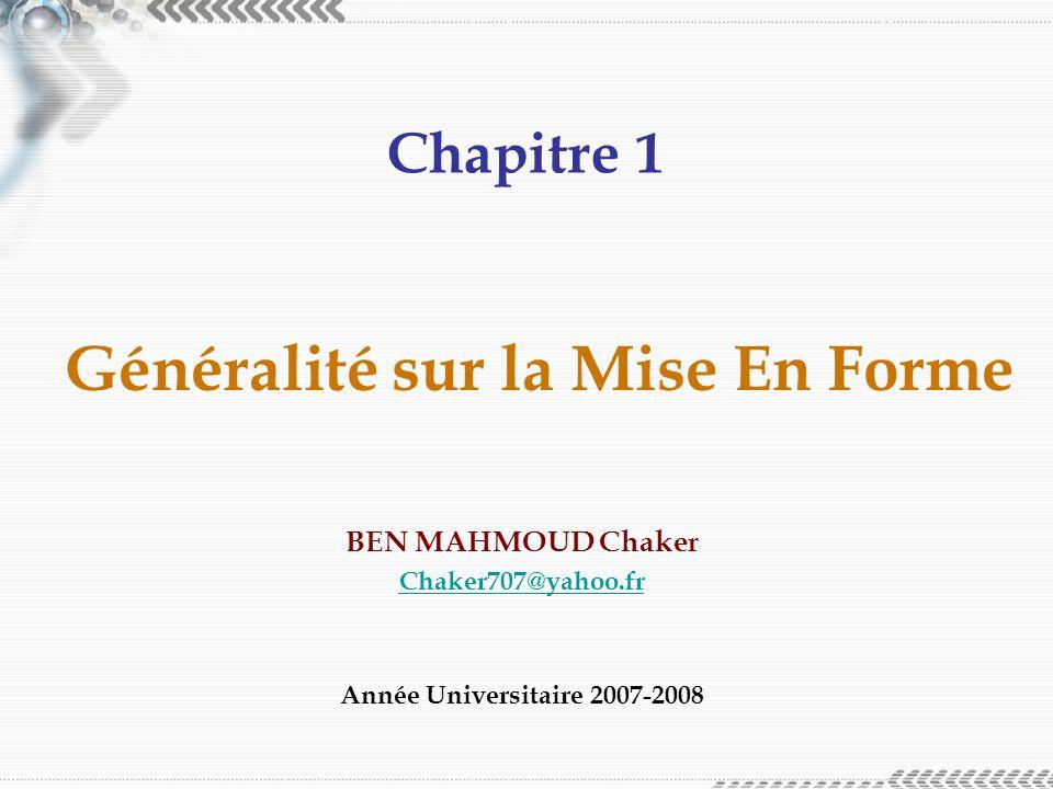 Chapitre 1 Généralité sur la Mise En Forme BEN MAHMOUD Chaker Chaker707@yahoo.fr Année Universitaire 2007-2008