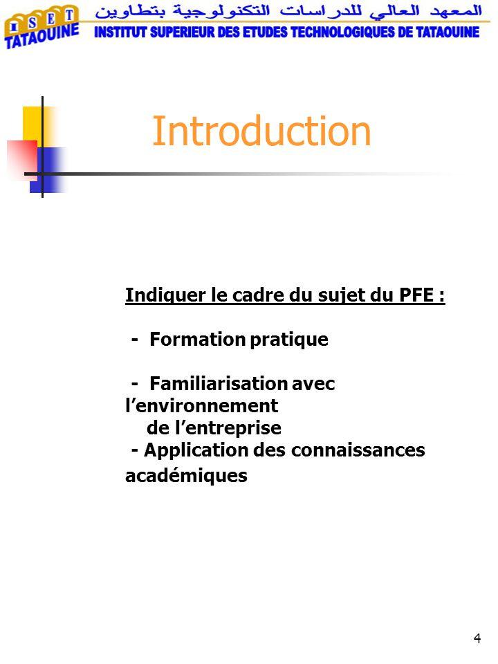 4 Introduction Indiquer le cadre du sujet du PFE : - Formation pratique - Familiarisation avec lenvironnement de lentreprise - Application des connaissances académiques