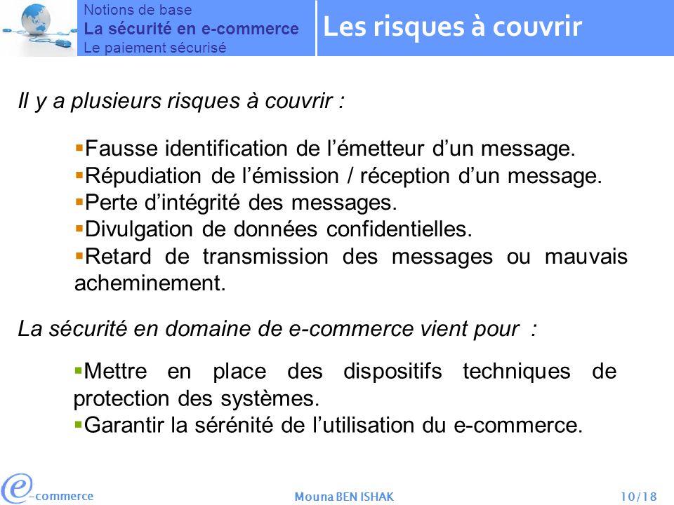 -commerce Mouna BEN ISHAK10/18 La sécurité en domaine de e-commerce vient pour : Il y a plusieurs risques à couvrir : Fausse identification de lémetteur dun message.