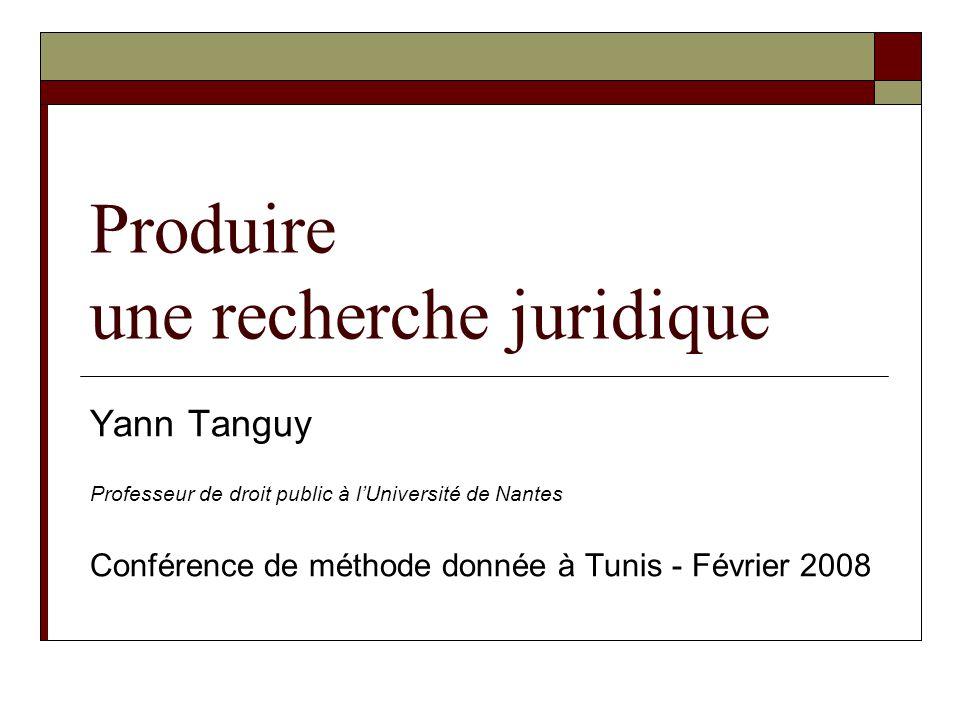 Produire une recherche juridique Yann Tanguy Professeur de droit public à lUniversité de Nantes Conférence de méthode donnée à Tunis - Février 2008