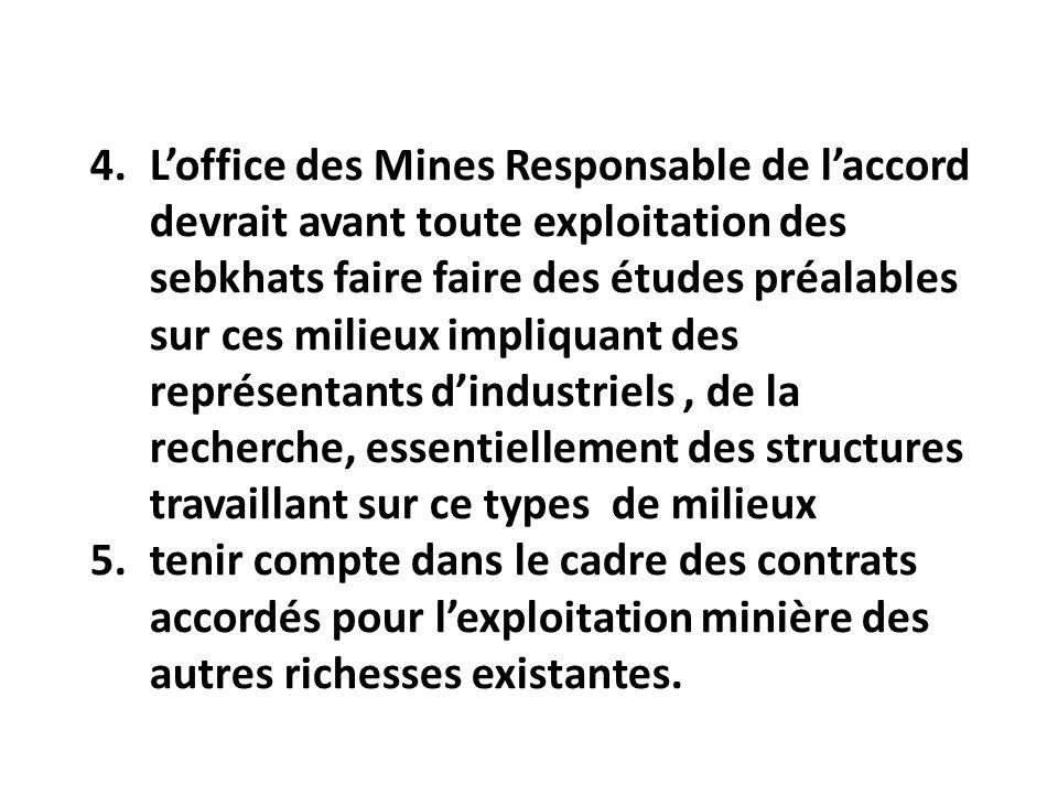 4.Loffice des Mines Responsable de laccord devrait avant toute exploitation des sebkhats faire faire des études préalables sur ces milieux impliquant