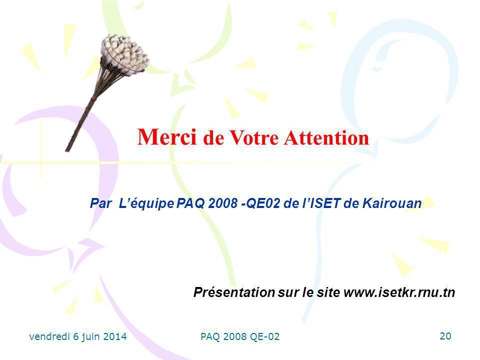20 Merci de Votre Attention Par Léquipe PAQ 2008 -QE02 de lISET de Kairouan Présentation sur le site www.isetkr.rnu.tn vendredi 6 juin 2014PAQ 2008 QE-02