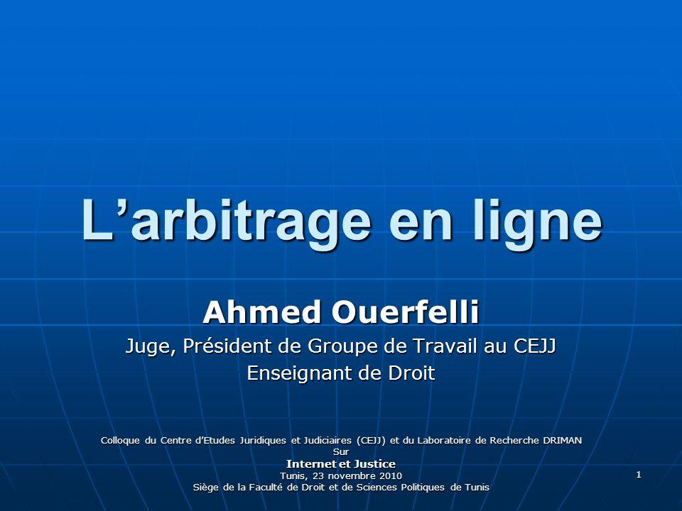 1 Larbitrage en ligne Ahmed Ouerfelli Juge, Président de Groupe de Travail au CEJJ Enseignant de Droit Colloque du Centre dEtudes Juridiques et Judiciaires (CEJJ) et du Laboratoire de Recherche DRIMAN Sur Internet et Justice Tunis, 23 novembre 2010 Siège de la Faculté de Droit et de Sciences Politiques de Tunis