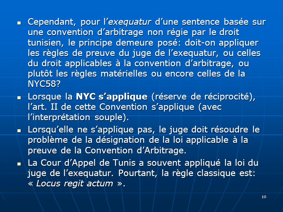 Cependant, pour lexequatur dune sentence basée sur une convention darbitrage non régie par le droit tunisien, le principe demeure posé: doit-on appliquer les règles de preuve du juge de lexequatur, ou celles du droit applicables à la convention darbitrage, ou plutôt les règles matérielles ou encore celles de la NYC58.