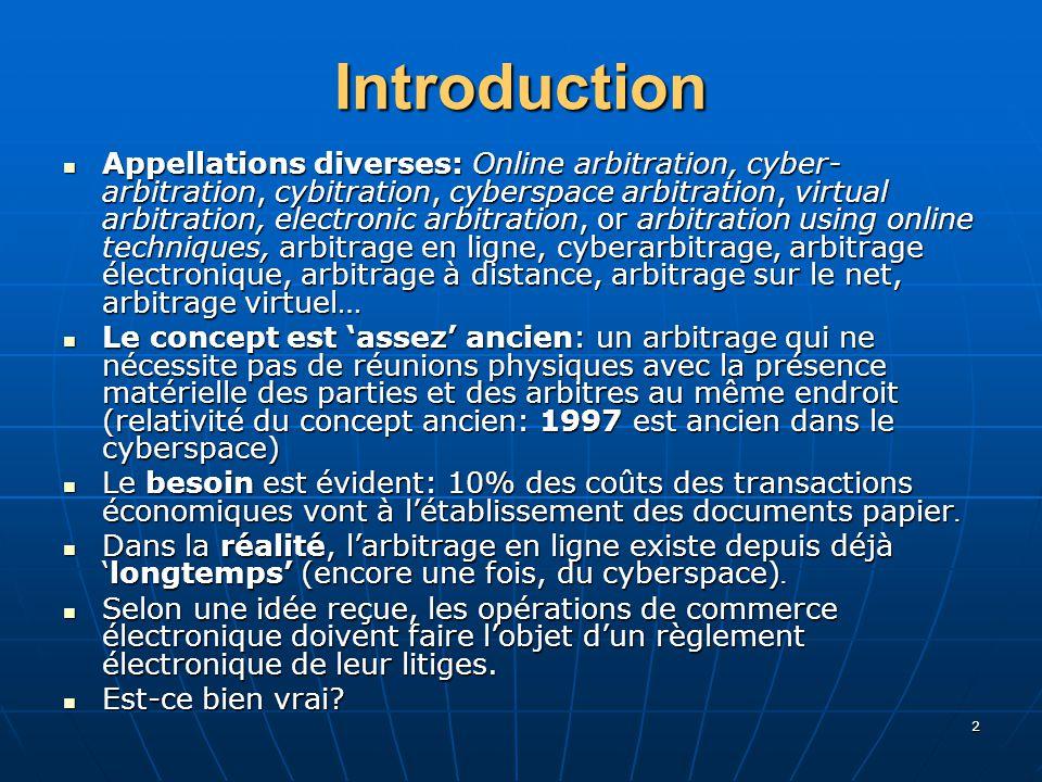 2 Introduction Appellations diverses: Online arbitration, cyber- arbitration, cybitration, cyberspace arbitration, virtual arbitration, electronic arbitration, or arbitration using online techniques, arbitrage en ligne, cyberarbitrage, arbitrage électronique, arbitrage à distance, arbitrage sur le net, arbitrage virtuel… Appellations diverses: Online arbitration, cyber- arbitration, cybitration, cyberspace arbitration, virtual arbitration, electronic arbitration, or arbitration using online techniques, arbitrage en ligne, cyberarbitrage, arbitrage électronique, arbitrage à distance, arbitrage sur le net, arbitrage virtuel… Le concept est assez ancien: un arbitrage qui ne nécessite pas de réunions physiques avec la présence matérielle des parties et des arbitres au même endroit (relativité du concept ancien: 1997 est ancien dans le cyberspace) Le concept est assez ancien: un arbitrage qui ne nécessite pas de réunions physiques avec la présence matérielle des parties et des arbitres au même endroit (relativité du concept ancien: 1997 est ancien dans le cyberspace) Le besoin est évident: 10% des coûts des transactions économiques vont à létablissement des documents papier.