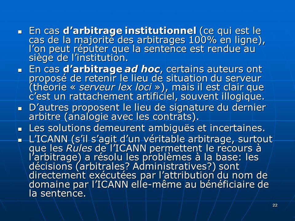 22 En cas darbitrage institutionnel (ce qui est le cas de la majorité des arbitrages 100% en ligne), lon peut réputer que la sentence est rendue au siège de linstitution.