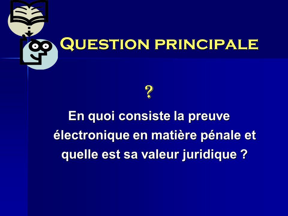 Question principale ? En quoi consiste la preuve électronique en matière pénale et quelle est sa valeur juridique ?