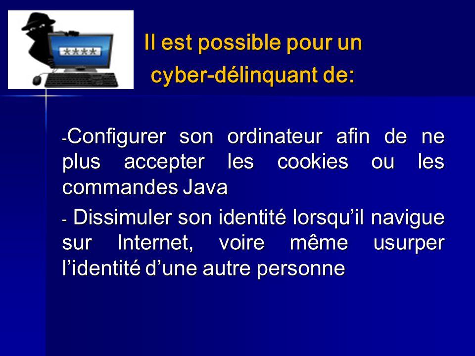 Il est possible pour un cyber-délinquant de: - Configurer son ordinateur afin de ne plus accepter les cookies ou les commandes Java - Dissimuler son i