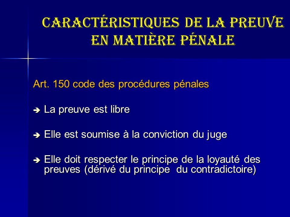 Caractéristiques de la preuve en matière pénale Art. 150 code des procédures pénales La preuve est libre La preuve est libre Elle est soumise à la con