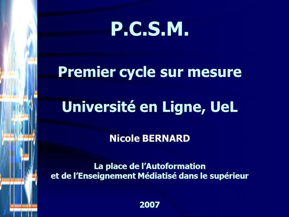 P.C.S.M. Premier cycle sur mesure Université en Ligne, UeL Nicole BERNARD La place de lAutoformation et de lEnseignement Médiatisé dans le supérieur 2