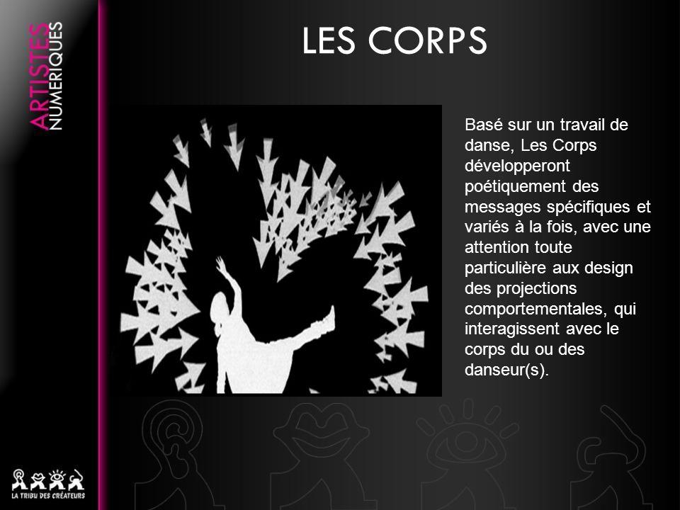 Basé sur un travail de danse, Les Corps développeront poétiquement des messages spécifiques et variés à la fois, avec une attention toute particulière aux design des projections comportementales, qui interagissent avec le corps du ou des danseur(s).