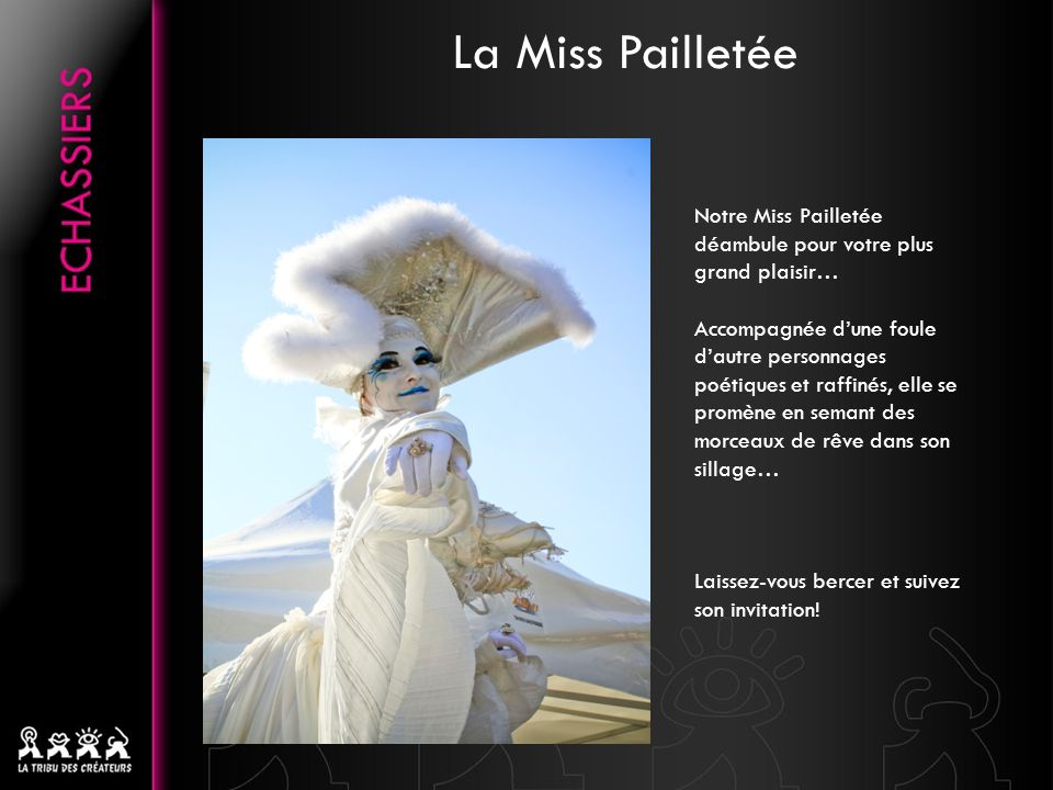 La Miss Pailletée Notre Miss Pailletée déambule pour votre plus grand plaisir… Accompagnée dune foule dautre personnages poétiques et raffinés, elle se promène en semant des morceaux de rêve dans son sillage… Laissez-vous bercer et suivez son invitation!