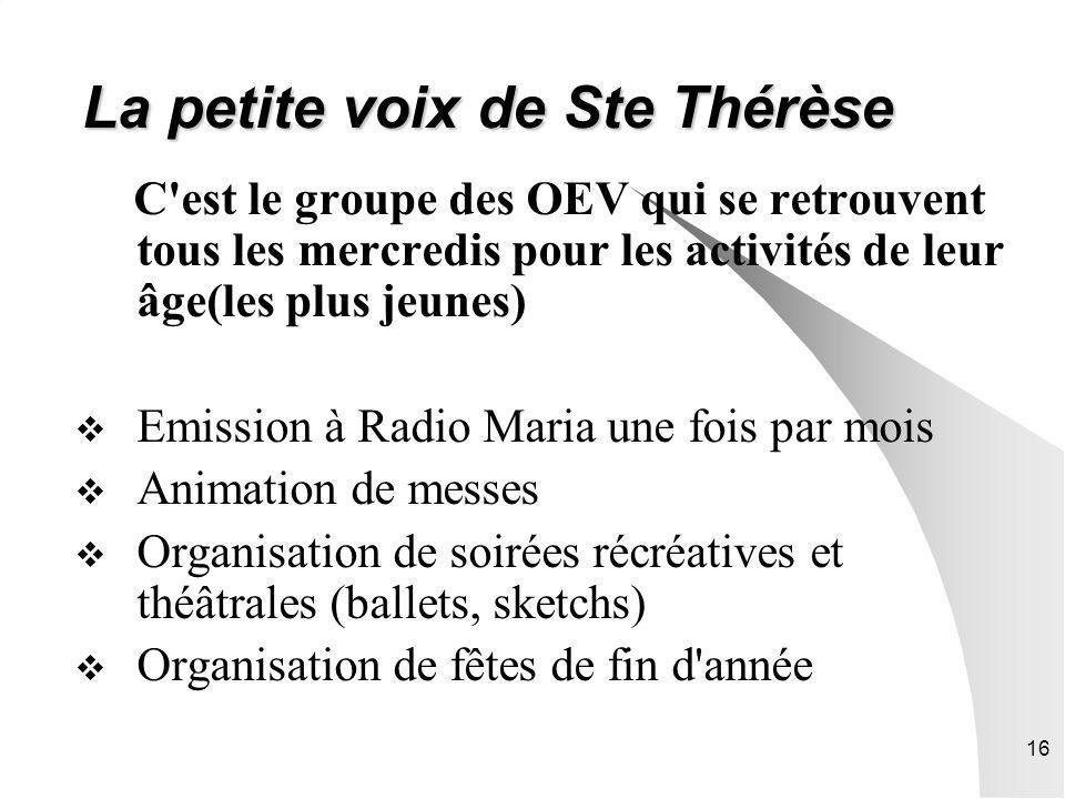 16 La petite voix de Ste Thérèse C est le groupe des OEV qui se retrouvent tous les mercredis pour les activités de leur âge(les plus jeunes) Emission à Radio Maria une fois par mois Animation de messes Organisation de soirées récréatives et théâtrales (ballets, sketchs) Organisation de fêtes de fin d année