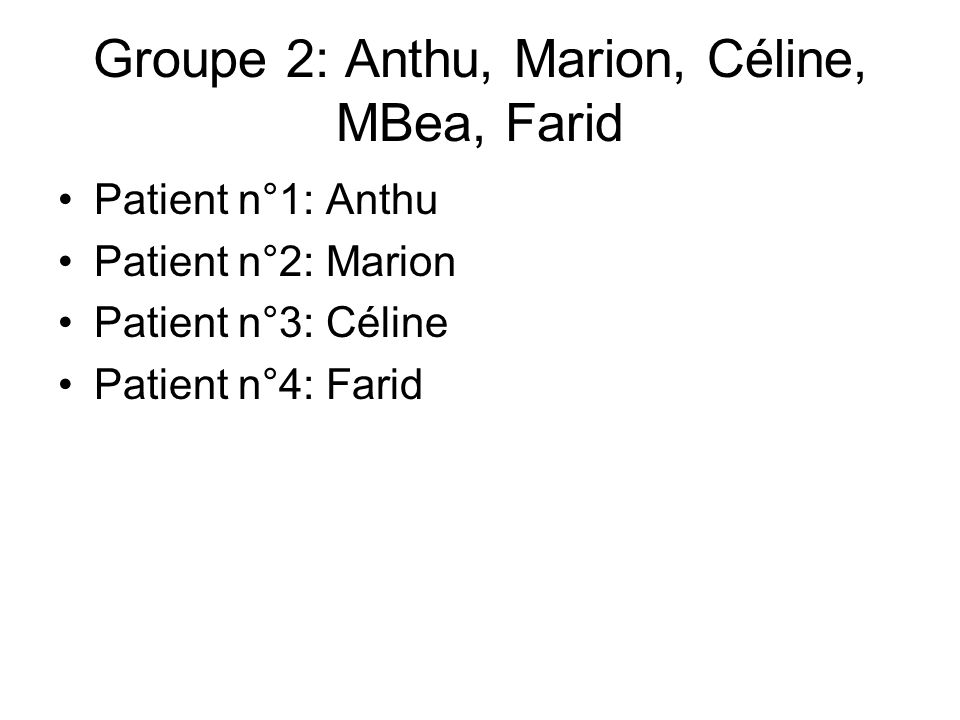 Groupe 2: Anthu, Marion, Céline, MBea, Farid Patient n°1: Anthu Patient n°2: Marion Patient n°3: Céline Patient n°4: Farid