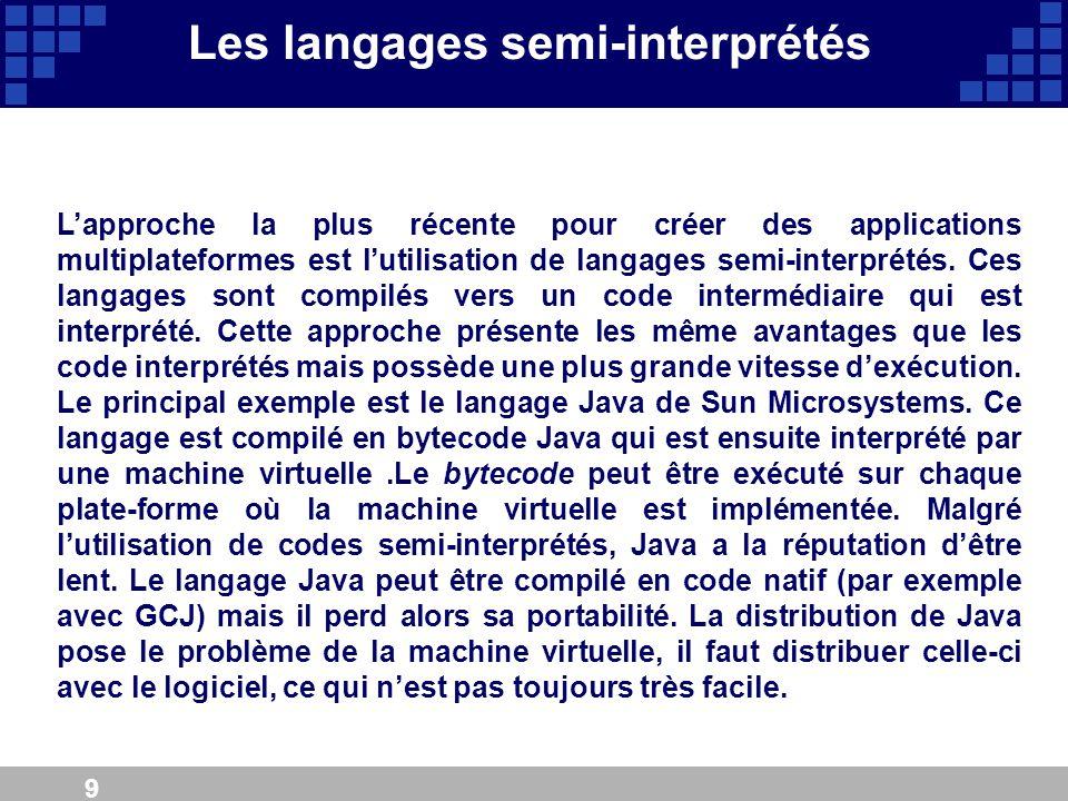 9 Les langages semi-interprétés Lapproche la plus récente pour créer des applications multiplateformes est lutilisation de langages semi-interprétés.