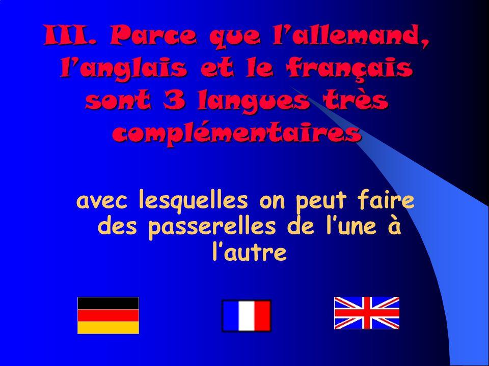 III. Parce que lallemand, langlais et le français sont 3 langues très complémentaires avec lesquelles on peut faire des passerelles de lune à lautre