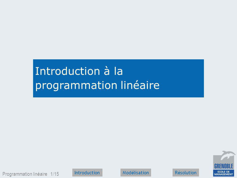 Programmation linéaire 1/15 IntroductionRésolutionModélisation Introduction à la programmation linéaire