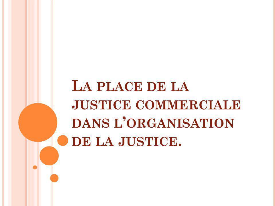 L A PLACE DE LA JUSTICE COMMERCIALE DANS L ORGANISATION DE LA JUSTICE.