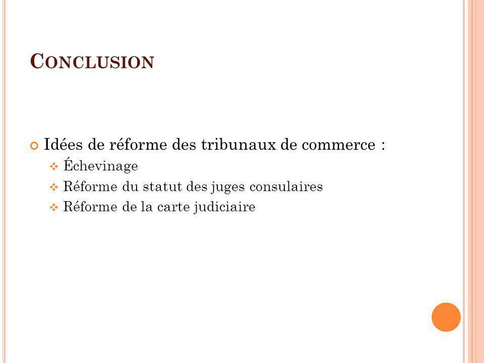C ONCLUSION Idées de réforme des tribunaux de commerce : Échevinage Réforme du statut des juges consulaires Réforme de la carte judiciaire