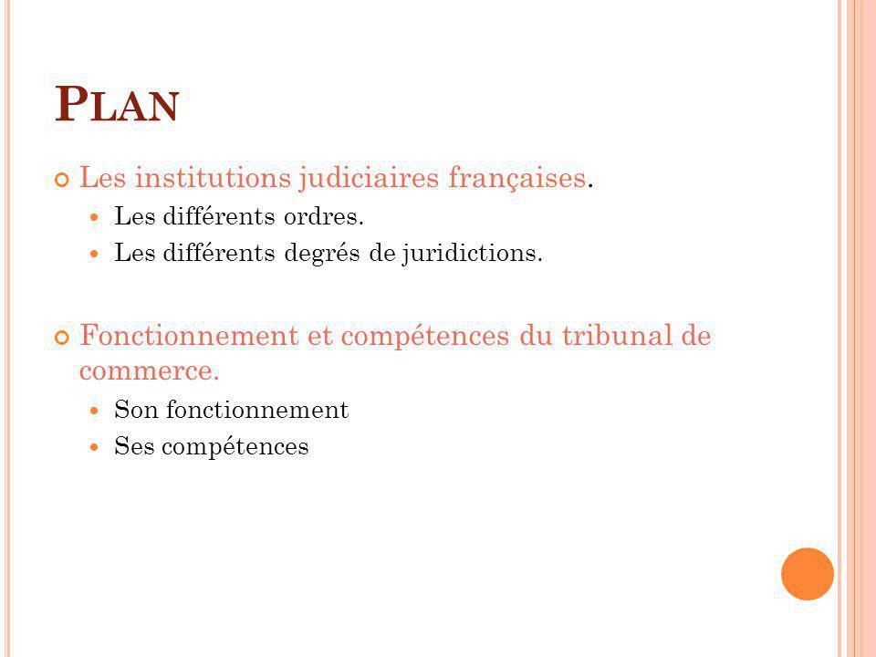 P LAN Les institutions judiciaires françaises. Les différents ordres. Les différents degrés de juridictions. Fonctionnement et compétences du tribunal