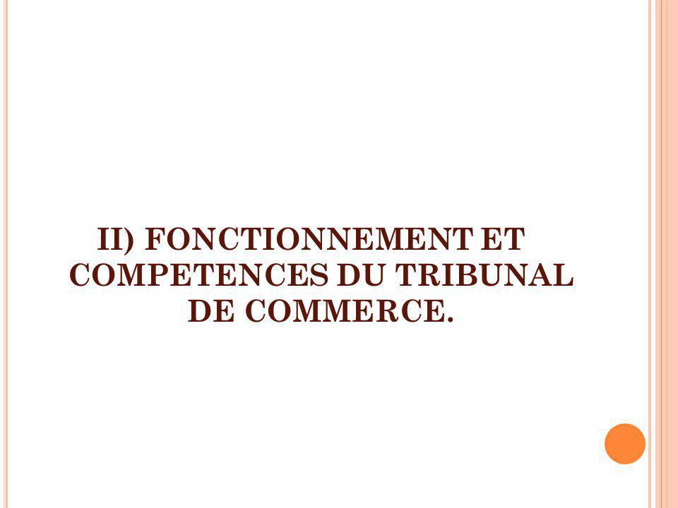 II) FONCTIONNEMENT ET COMPETENCES DU TRIBUNAL DE COMMERCE.