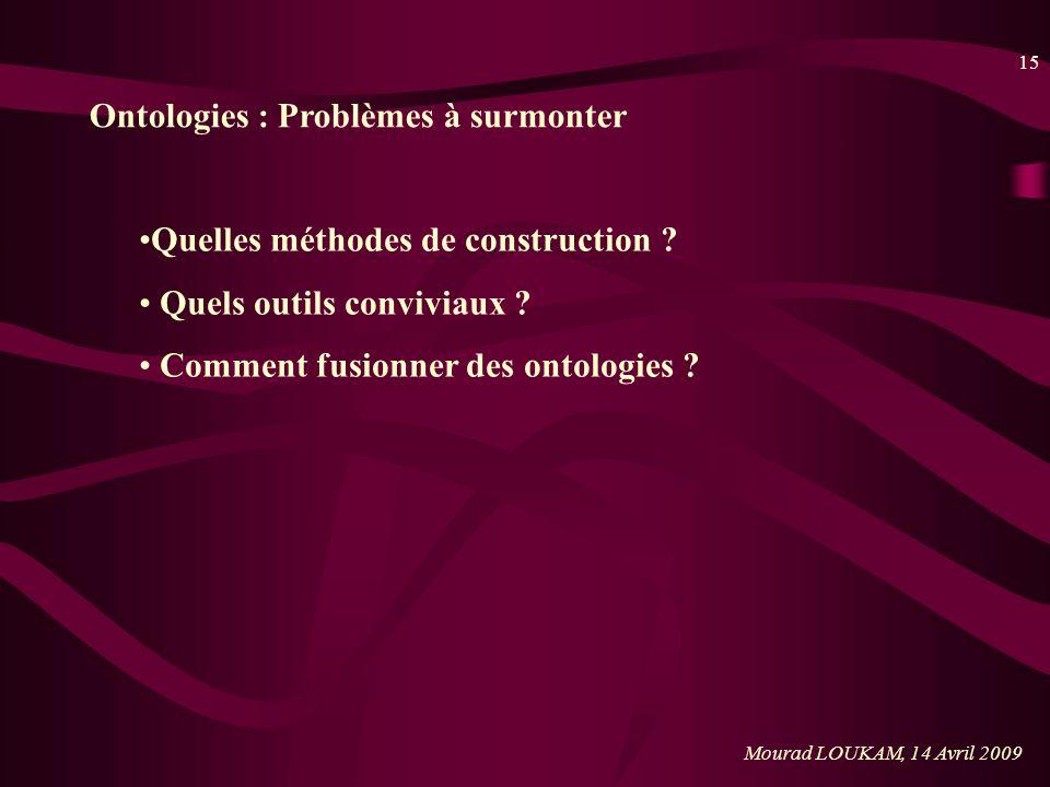 15 Mourad LOUKAM, 14 Avril 2009 Ontologies : Problèmes à surmonter Quelles méthodes de construction ? Quels outils conviviaux ? Comment fusionner des