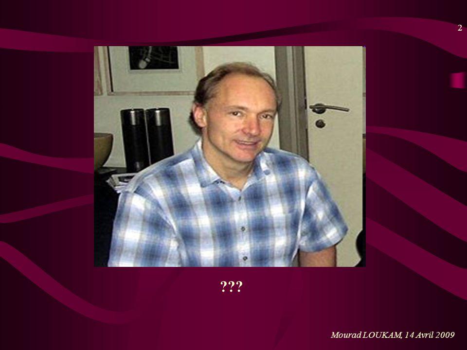 3 Mourad LOUKAM, 14 Avril 2009 Tim Berners Lee Né en 1955 à Londres Étudie la physique à Oxford À partir de 1990 : développe les technologies de base du web : les adresses du web, Hyper Text protocol (HTTP) et Hypertext Markup Language (HTML).