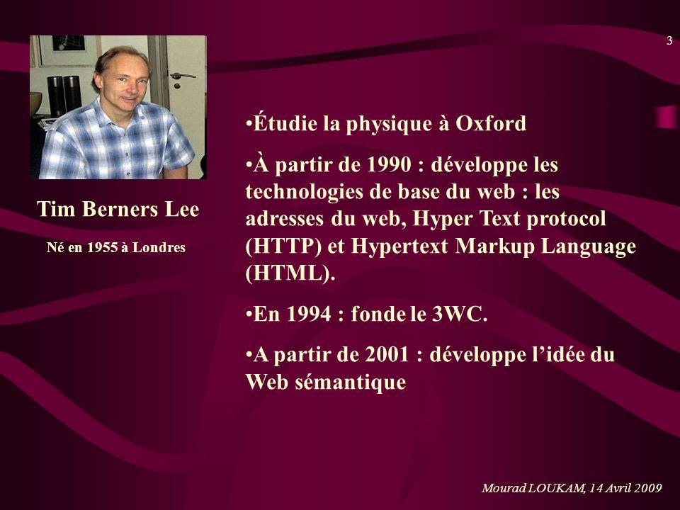 3 Mourad LOUKAM, 14 Avril 2009 Tim Berners Lee Né en 1955 à Londres Étudie la physique à Oxford À partir de 1990 : développe les technologies de base