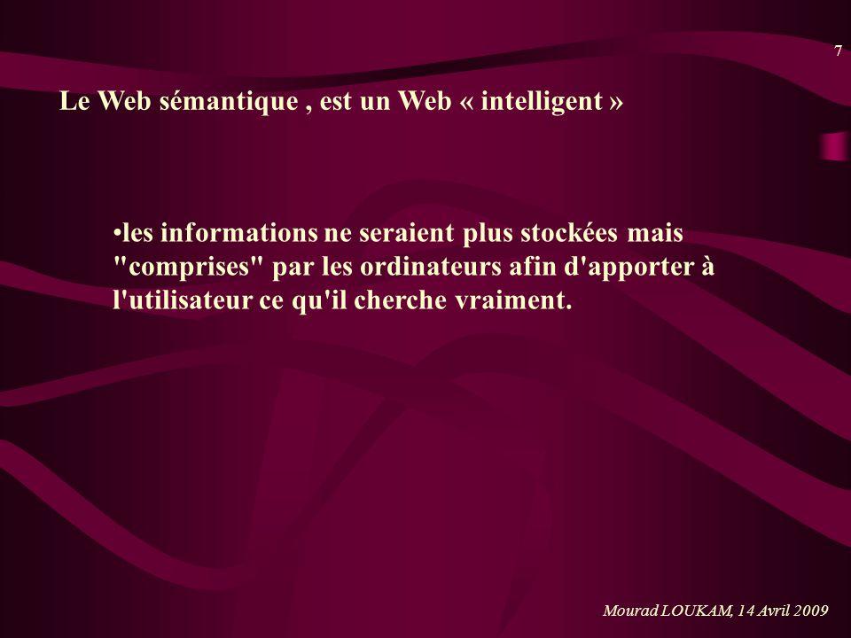 8 Mourad LOUKAM, 14 Avril 2009 Le Web sémantique : faire en sorte que les outils utilisés par lutilisateur ne puissent plus juste les afficher, mais automatiser les requêtes, et intégrer et réutiliser les données au travers d applications diverses.