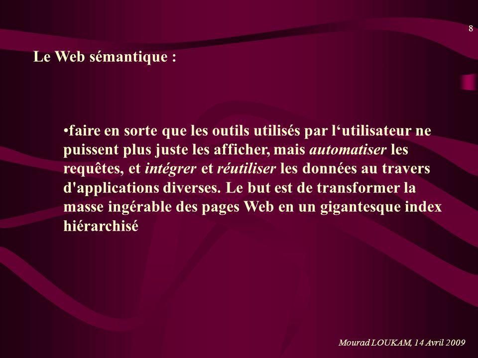 8 Mourad LOUKAM, 14 Avril 2009 Le Web sémantique : faire en sorte que les outils utilisés par lutilisateur ne puissent plus juste les afficher, mais a
