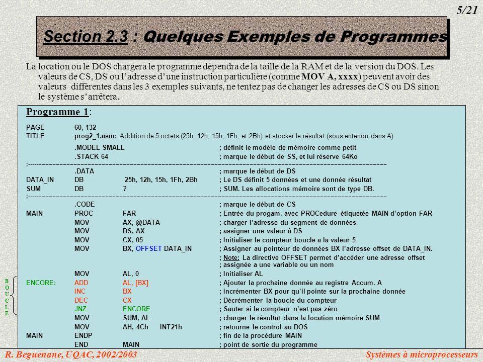 Après que le programme soit assemblé (tasm prog1_1.asm ) et linké (tlink prog1_1.obj ), lexécution par DEBUG (debug prog1_1.exe ) donne, avec les commandes –u, -d, -g et -q: C> debug prog2_1.exe -u cs:0:19 0B75:0000B8770BMOVAX, 0B77 0B75:00038ED8MOVDS, AX 0B75:0005B9 0500 MOVCX, 0005 0B75:0008BB0000MOVBX, 0000 0B75:000B0207ADDAL, [BX] 0B75:000D43INCBX 0B75:000E49DECCX 0B75:000F75FAJNZ000D 0B75:0011020500MOV[0005], AL 0B75:0014B44CMOVAH, 4C 0B75:0016CD21INT21 -d 0B77:0 f 0B77:000025 12 15 1F 2B 00 00 00 00 00 00 00 00 00 00 00.