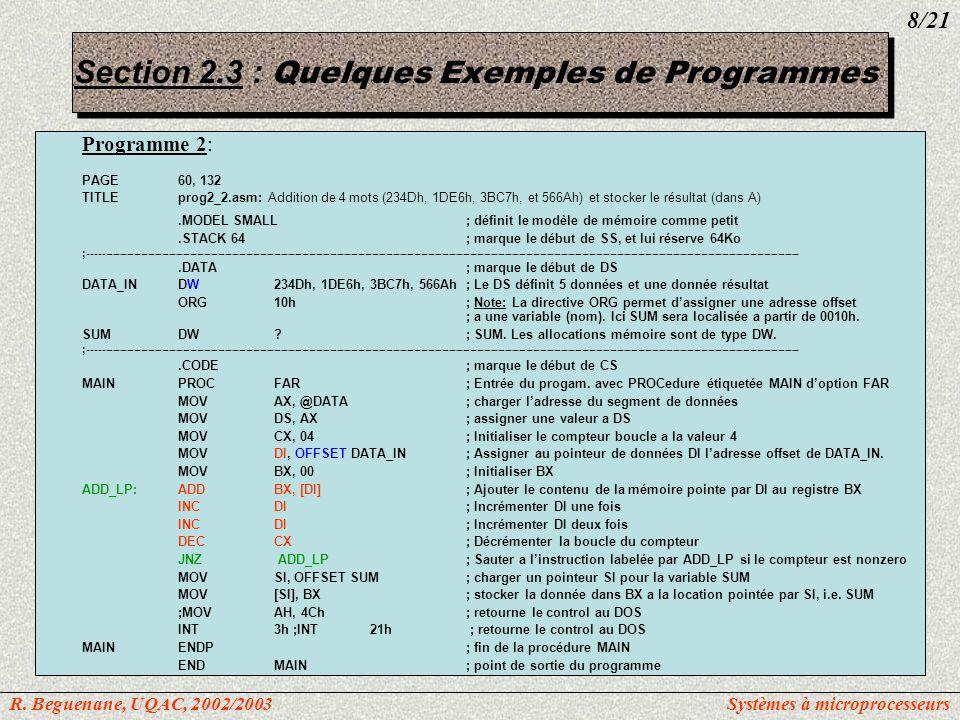 Execution du Programme 2 C> debug prog2_2.exe -u cs:0:19 0B75:0000B8770BMOVAX, 0B77 0B75:00038ED8MOVDS, AX 0B75:0005B90400MOVCX, 0004 0B75:0008BF0000MOVDI, 0000 0B75:000BBB0000MOVBX, 0000 0B75:000E031DADDBX, [DI] 0B75:001047INCDI 0B75:001147INCDI 0B75:001249DECCX 0B75:001375FAJNZ000E 0B75:0015BE1000MOVSI, 0010 0B75:0018BE891CMOV[SI], BX 0B75:001AB44CMOVAH, 4C 0B75:001CCD21INT21 -d 0B77:0 f 0B77:00004D 23 E6 1D C7 3B 6A 56 xx xx xx xx xx xx xx xx.