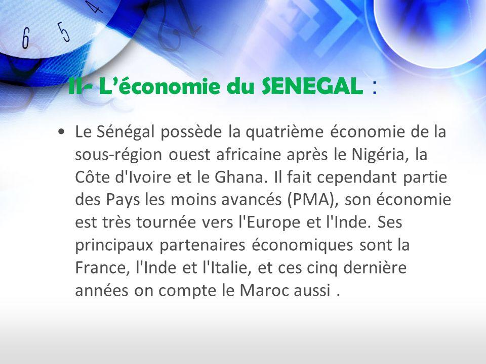 II- Léconomie du SENEGAL : Le Sénégal possède la quatrième économie de la sous-région ouest africaine après le Nigéria, la Côte d Ivoire et le Ghana.