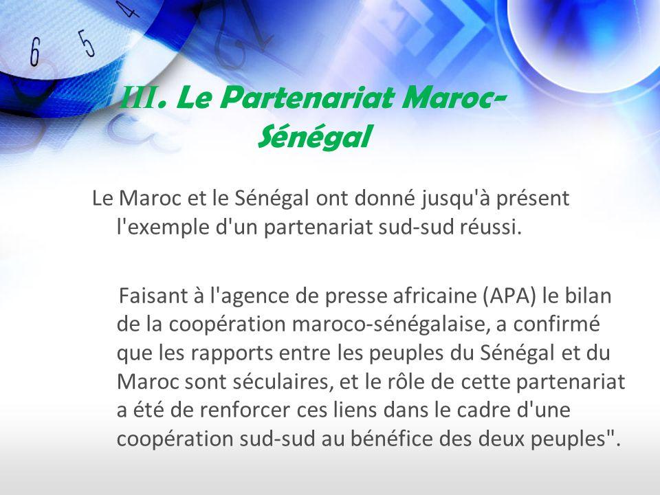 III. Le Partenariat Maroc- Sénégal Le Maroc et le Sénégal ont donné jusqu'à présent l'exemple d'un partenariat sud-sud réussi. Faisant à l'agence de p