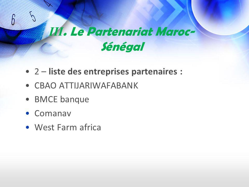 III. Le Partenariat Maroc- Sénégal 2 – liste des entreprises partenaires : CBAO ATTIJARIWAFABANK BMCE banque Comanav West Farm africa