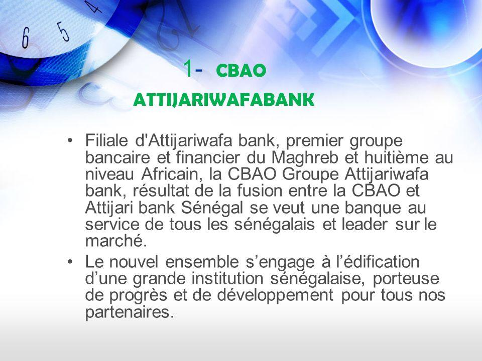 1- CBAO ATTIJARIWAFABANK Filiale d Attijariwafa bank, premier groupe bancaire et financier du Maghreb et huitième au niveau Africain, la CBAO Groupe Attijariwafa bank, résultat de la fusion entre la CBAO et Attijari bank Sénégal se veut une banque au service de tous les sénégalais et leader sur le marché.