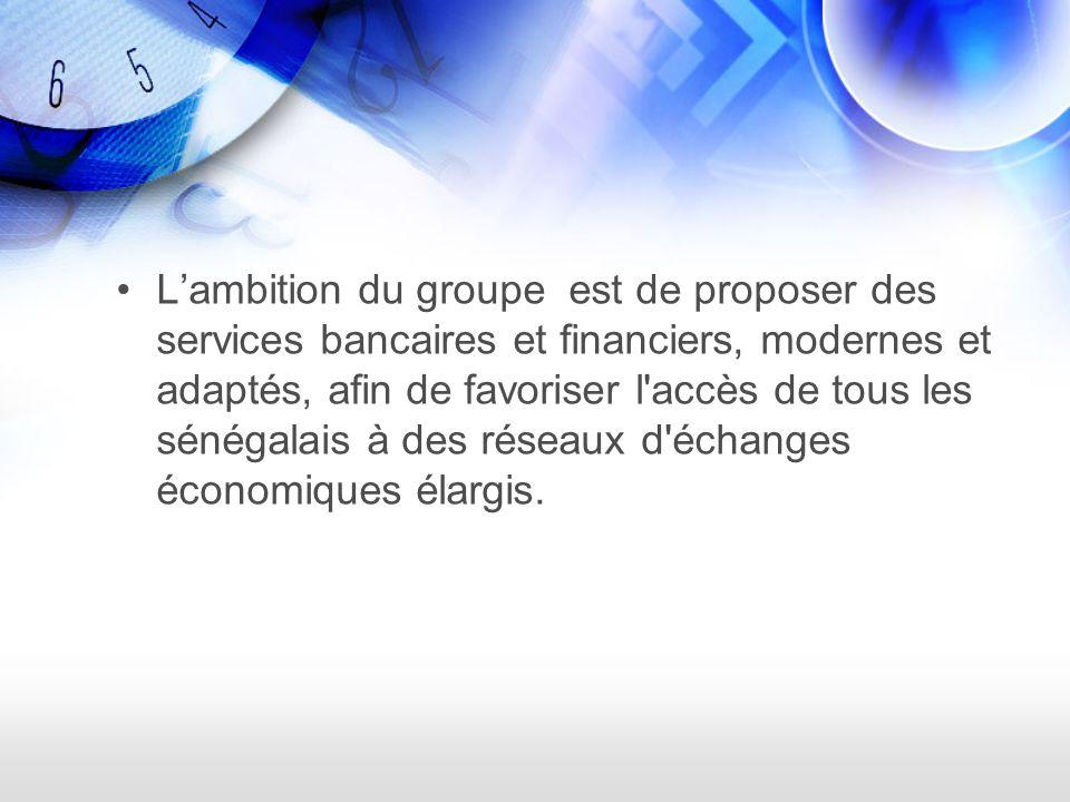 Lambition du groupe est de proposer des services bancaires et financiers, modernes et adaptés, afin de favoriser l accès de tous les sénégalais à des réseaux d échanges économiques élargis.