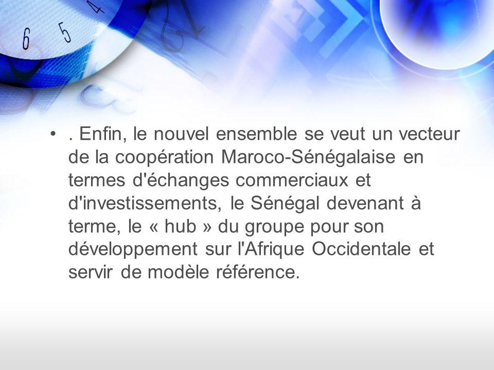 . Enfin, le nouvel ensemble se veut un vecteur de la coopération Maroco-Sénégalaise en termes d échanges commerciaux et d investissements, le Sénégal devenant à terme, le « hub » du groupe pour son développement sur l Afrique Occidentale et servir de modèle référence.