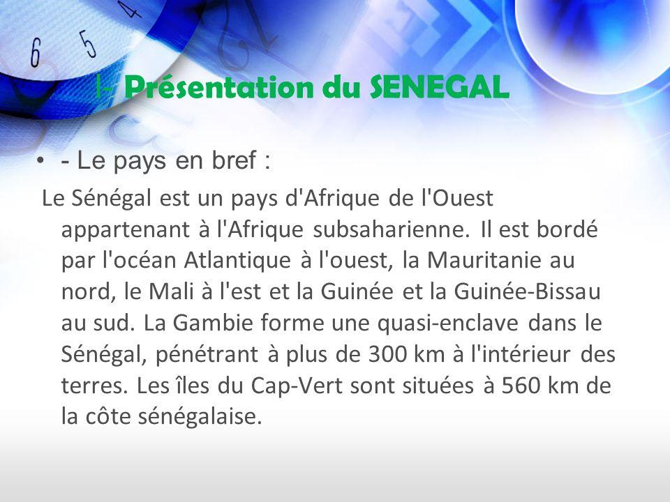 I- Présentation du SENEGAL - Le pays en bref : Le Sénégal est un pays d Afrique de l Ouest appartenant à l Afrique subsaharienne.