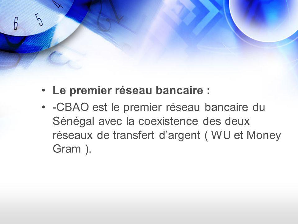 Le premier réseau bancaire : -CBAO est le premier réseau bancaire du Sénégal avec la coexistence des deux réseaux de transfert dargent ( WU et Money Gram ).