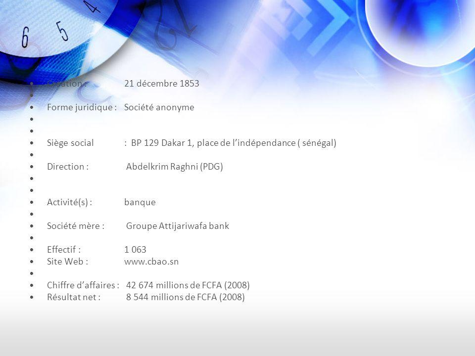 Création : 21 décembre 1853 Forme juridique : Société anonyme Siège social: BP 129 Dakar 1, place de lindépendance ( sénégal) Direction : Abdelkrim Raghni (PDG) Activité(s) :banque Société mère : Groupe Attijariwafa bank Effectif : 1 063 Site Web :www.cbao.sn Chiffre daffaires : 42 674 millions de FCFA (2008) Résultat net : 8 544 millions de FCFA (2008)