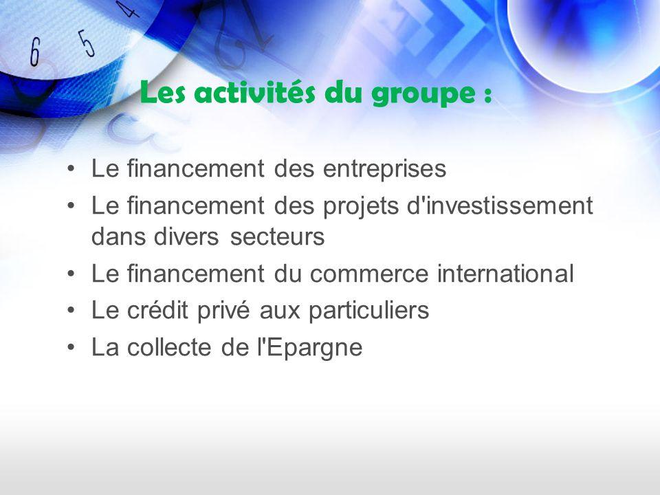 Les activités du groupe : Le financement des entreprises Le financement des projets d investissement dans divers secteurs Le financement du commerce international Le crédit privé aux particuliers La collecte de l Epargne