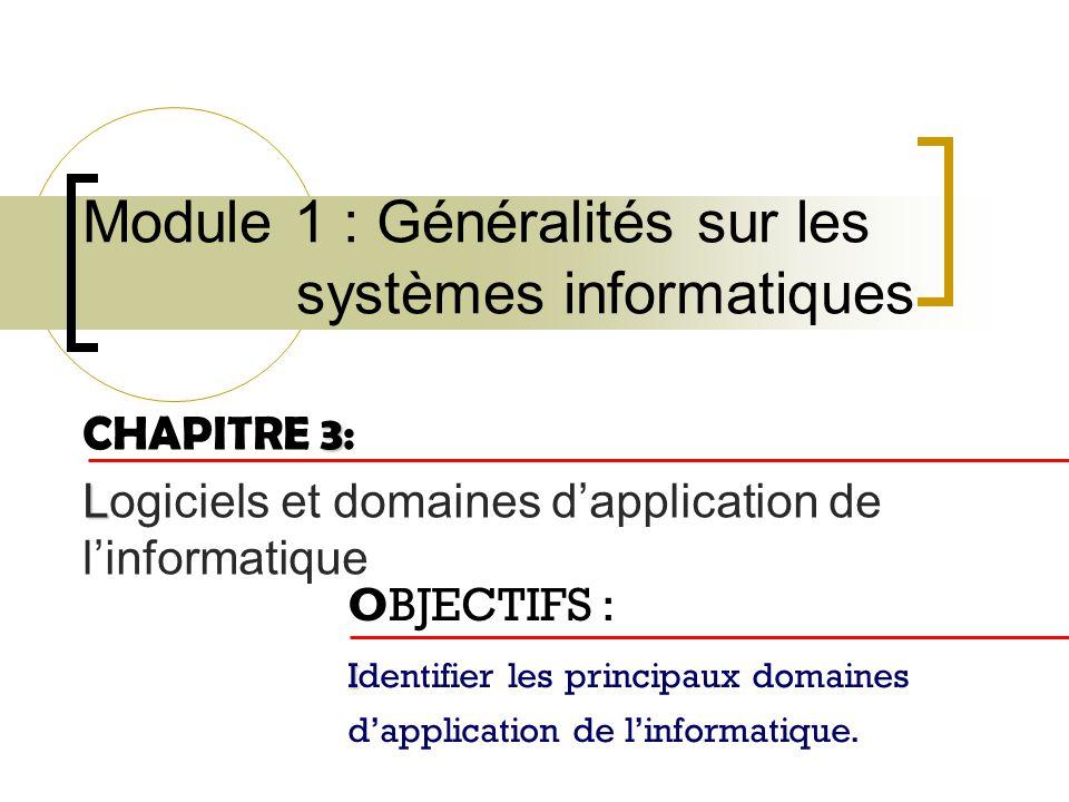 Module 1 : Généralités sur les systèmes informatiques 3 CHAPITRE 3: L Logiciels et domaines dapplication de linformatique OBJECTIFS : I Identifier les