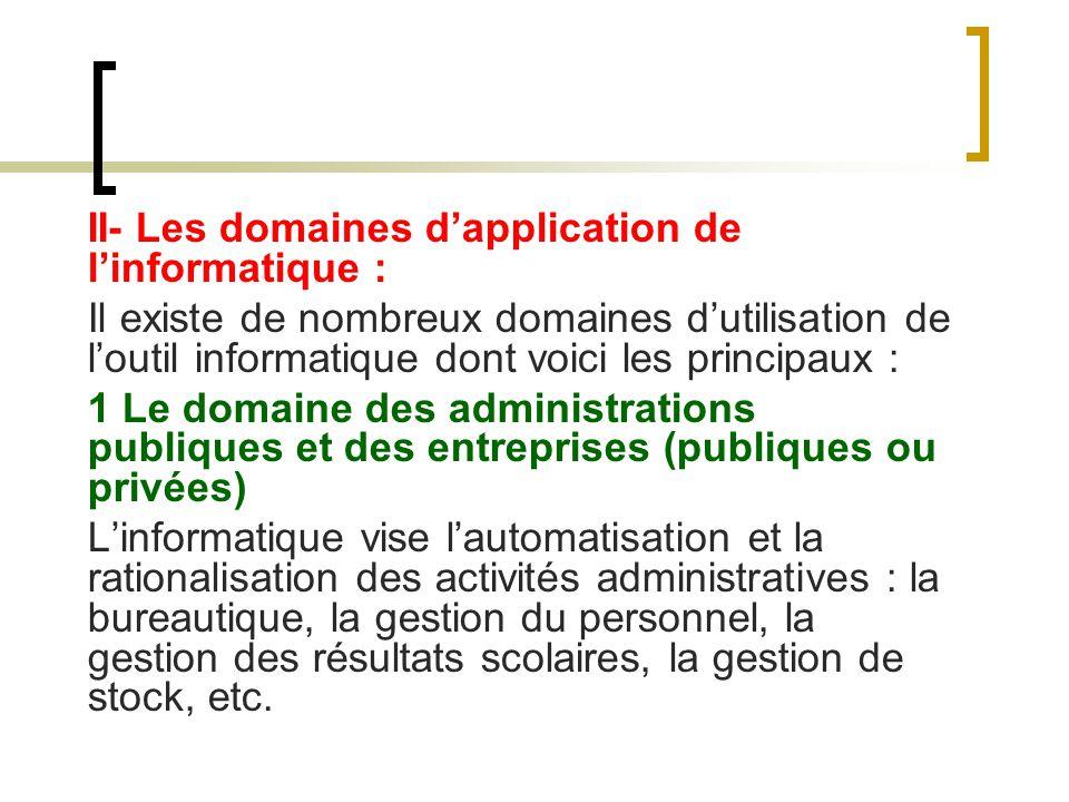 II- Les domaines dapplication de linformatique : Il existe de nombreux domaines dutilisation de loutil informatique dont voici les principaux : 1 Le d