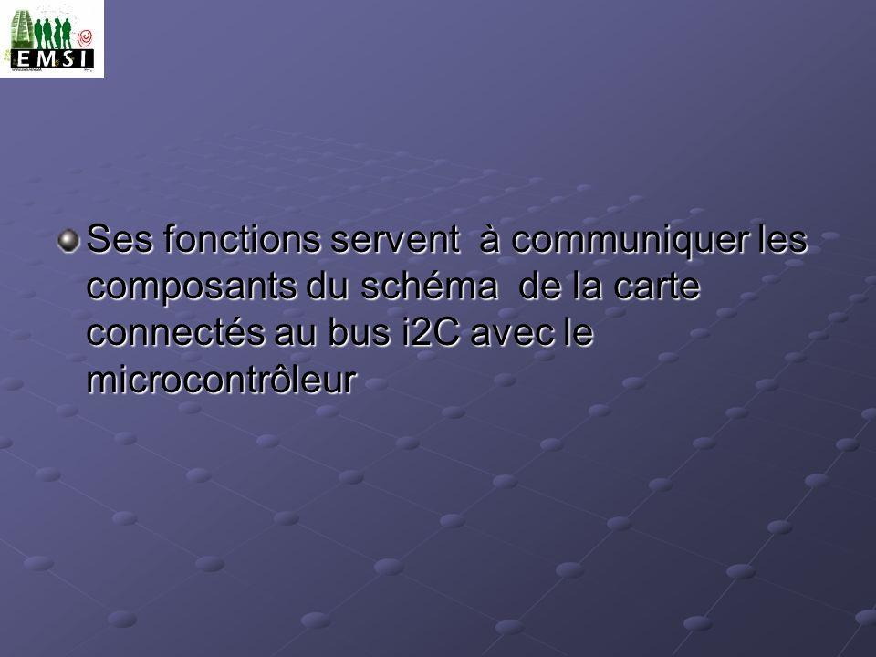 Ses fonctions servent à communiquer les composants du schéma de la carte connectés au bus i2C avec le microcontrôleur