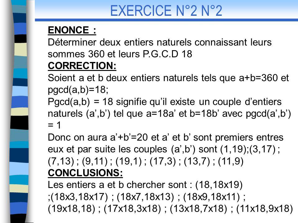 ENONCE: Déterminer deux entiers connaissant leur plus grand commun diviseur d=6 et leur plus petit commun multiple m=240 CORRECTION: On a d=6 donc il existe un couple dentiers naturels (a,b) tel que a=6a et b=6b avec pgcd(a,b) = 1 et on a axb=md donc axb=40 et par suite les couples (a,b) sont (1,40);(5,8) ; (40,1) ; (8,5) CONCLUSION: EXERCICE N°3 Les entiers a et b chercher sont les couples (a,b) suivants: (6,240) ;(30,48) ; (240,6) ; (48,30)