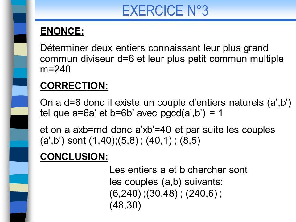 ENONCE: 1-Résoudre dans léquation 3u-8v=6 2-En déduire lensembles des solutions dans Du système CORRECTION: 1-3u-8v=6 (1) et posons d =pgcd(3,8) On a d=1 donc lensemble des solutions de (1) nest pas vide et on a 3(-6) -8(-3)=6 (2) donc le couple (-6,-3) est une solution particulière de (1) Doù en faisant la différence membre à membre entre (1) et (2) on obtient 3(u+6)=8(v+3) EXERCICE N°4