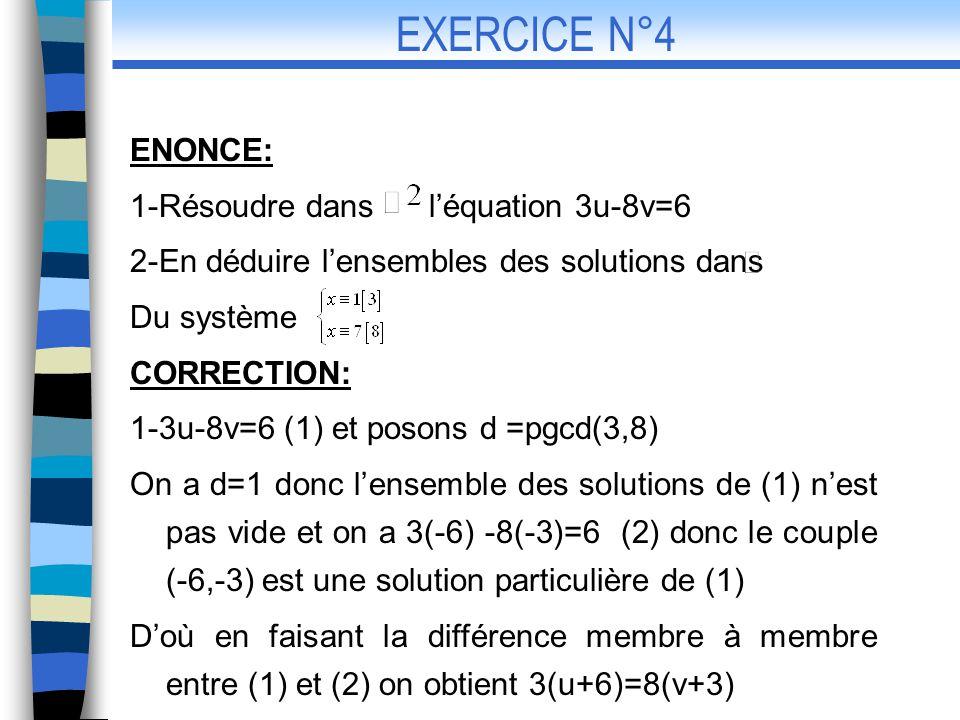 Et on a 3/8(v+3) et d= 1 donc 3/v+3;doù il existe k tel que v+3=3k et par suite u+6 = 8k CONCLUSION: Les solutions de (1) sont les couples (u,v) 2- ; Doù 3u+1=8v+7 ce qui signifie 3u-8v=6 CONCLUSION: En remplacant u ou v par sa valeur dans lexpression de x on obtient x=24k-17, EXERCICE N°4 (suite de la correction)