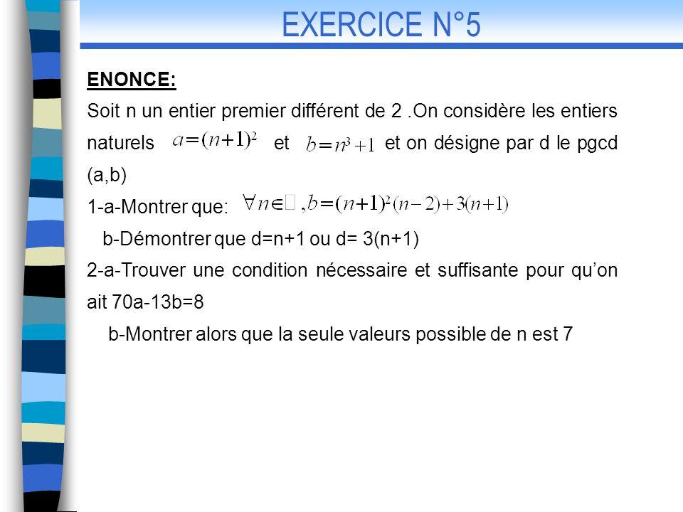 CORRECTION: n est un entier naturel premier différent de 1.posons d= pgcd (a,b) 1-a-on a : b-on a: d= pgcd( Or le pgcd(n+1,3)=1 ou pgcd(n+1,3)=3 Donc d=n+1 ou d=3(n+1) EXERCICE N°5 (correction)
