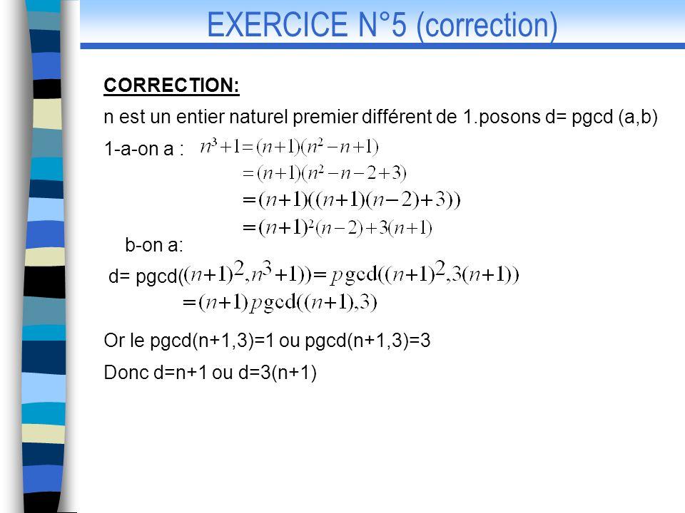 2-si d=n+1 alors n+1/a et n+1/b donc n+1/8 et par suite n+1 doù n=3 ou n=7 or 70x16-13x28 8 donc 3 ne convient pas ;dautre part Donc 7 convient si d=3(n+1) alors 3(n+1)/a 3(n+1)/b donc 3(n+1)/8 ceci est impossible car pdcd(3,8)=1 ainsi la seule valeur de n est 7 CORRECTION EX5(suite)